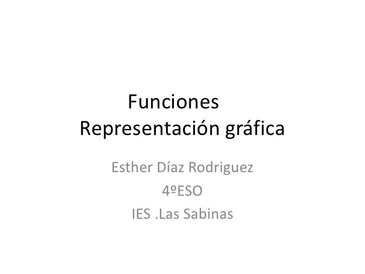 FuncionesRepresentación gráfica   Esther Díaz Rodriguez           4ºESO      IES .Las Sabinas