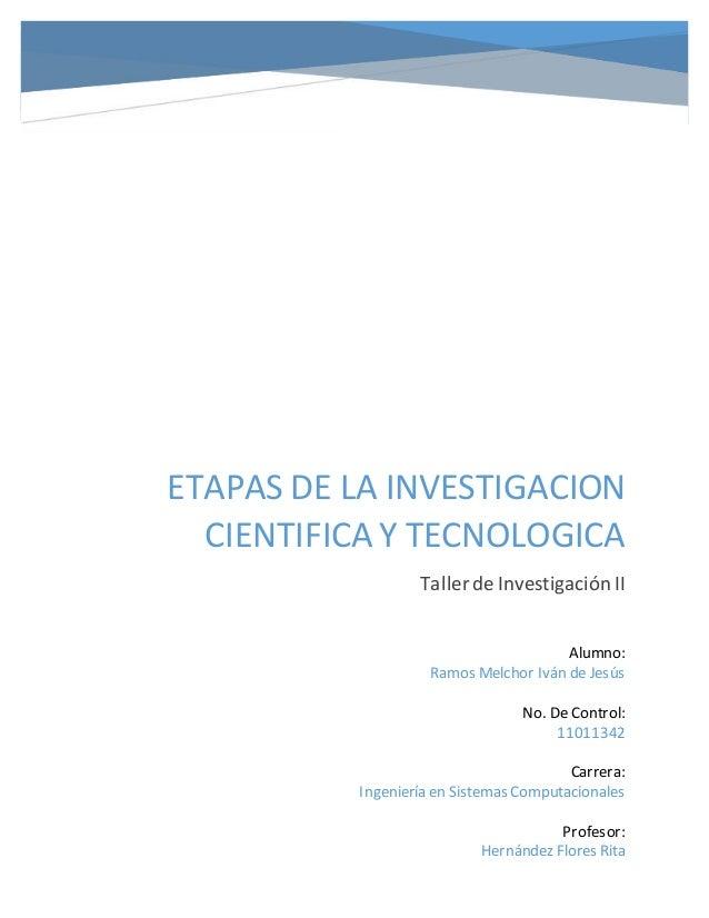 ETAPAS DE LA INVESTIGACION CIENTIFICA Y TECNOLOGICA Taller de Investigación II Alumno: Ramos Melchor Iván de Jesús No. De ...