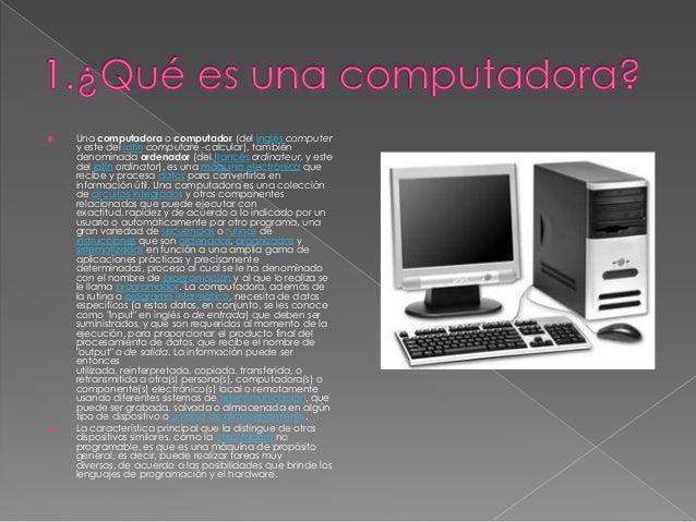     Una computadora o computador (del inglés computer y este del latín computare -calcular), también denominada ordenado...