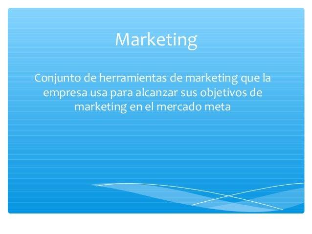 Marketing Conjunto de herramientas de marketing que la empresa usa para alcanzar sus objetivos de marketing en el mercado ...