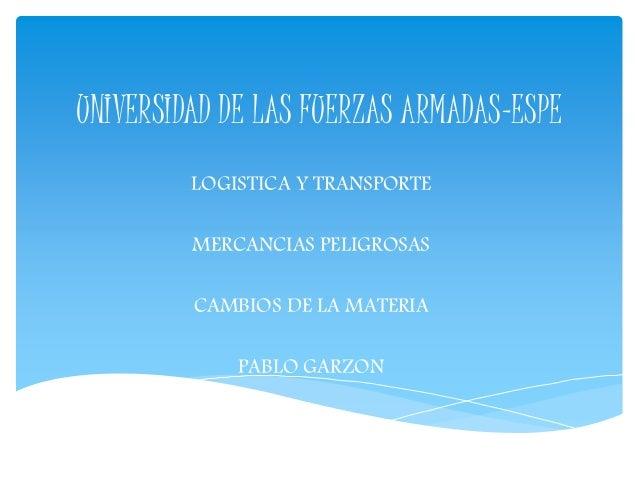 UNIVERSIDAD DE LAS FUERZAS ARMADAS-ESPE  LOGISTICA Y TRANSPORTE  MERCANCIAS PELIGROSAS  CAMBIOS DE LA MATERIA  PABLO GARZO...