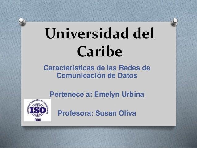 Universidad del Caribe Características de las Redes de Comunicación de Datos Pertenece a: Emelyn Urbina Profesora: Susan O...