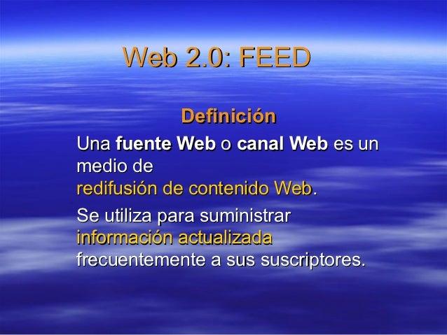 Web 2.0: FEED           DefiniciónUna fuente Web o canal Web es unmedio deredifusión de contenido Web.Se utiliza para sumi...