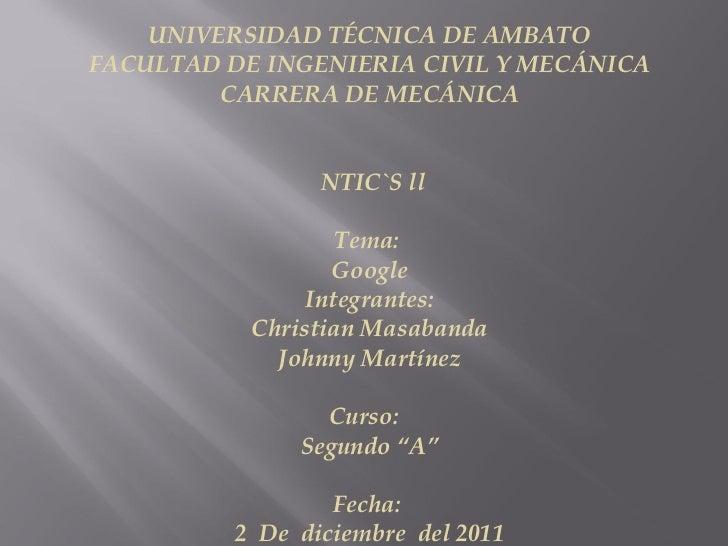 UNIVERSIDAD TÉCNICA DE AMBATO FACULTAD DE INGENIERIA CIVIL Y MECÁNICA CARRERA DE MECÁNICA     NTIC`S ll  Tema:  Google ...