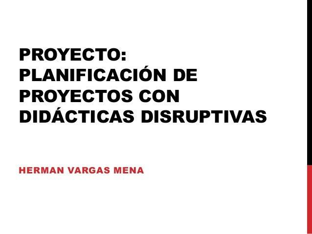 PROYECTO: PLANIFICACIÓN DE PROYECTOS CON DIDÁCTICAS DISRUPTIVAS HERMAN VARGAS MENA