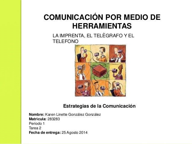COMUNICACIÓN POR MEDIO DE  HERRAMIENTAS  LA IMPRENTA, EL TELÈGRAFO Y EL  TELEFONO  Estrategias de la Comunicación  Nombre:...
