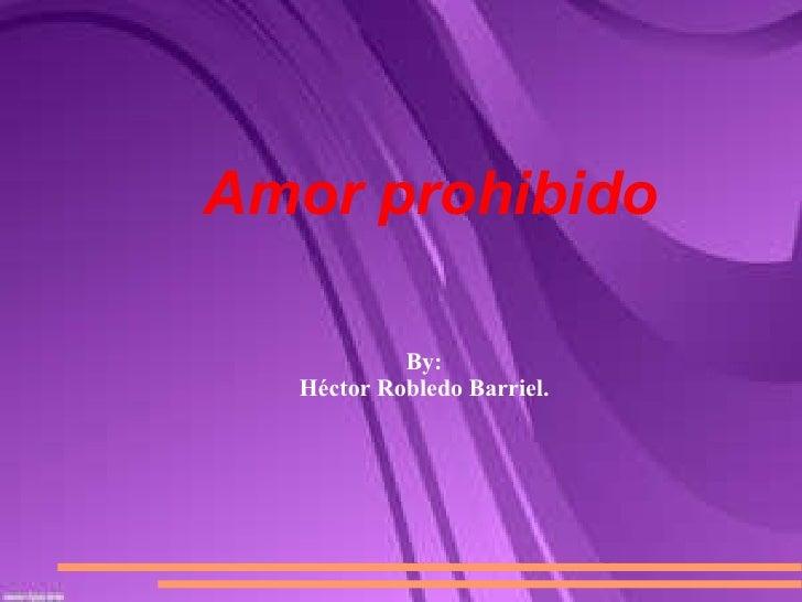 Amor prohibido By: Héctor Robledo Barriel.