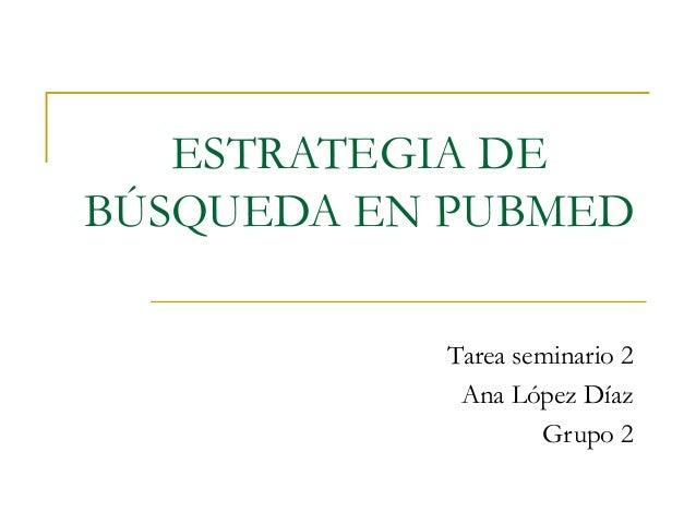 ESTRATEGIA DEBÚSQUEDA EN PUBMED           Tarea seminario 2            Ana López Díaz                   Grupo 2