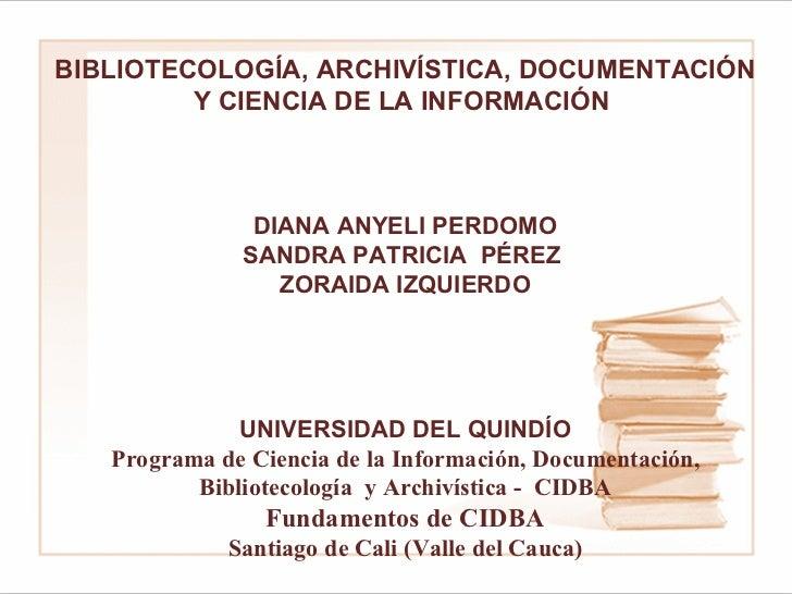 BIBLIOTECOLOGÍA, ARCHIVÍSTICA, DOCUMENTACIÓN Y CIENCIA DE LA INFORMACIÓN   DIANA ANYELI PERDOMO SANDRA PATRICIA  PÉREZ  ...