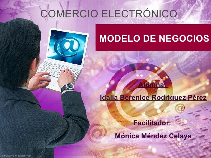 MODELO DE NEGOCIOS Alumna:  Idalia Berenice Rodríguez Pérez Facilitador:  Mónica Méndez Celaya COMERCIO ELECTRÓNICO
