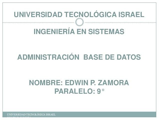 UNIVERSIDAD TECNOLÓGICA ISRAEL INGENIERÍA EN SISTEMAS  ADMINISTRACIÓN BASE DE DATOS  NOMBRE: EDWIN P. ZAMORA PARALELO: 9° ...