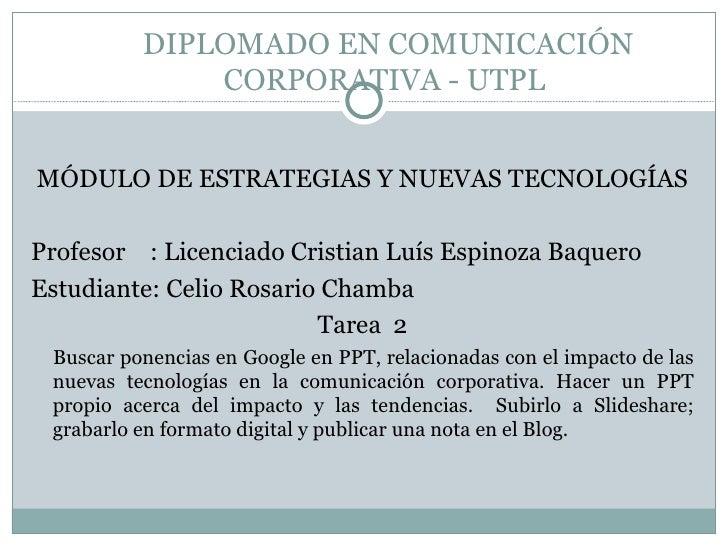 DIPLOMADO EN COMUNICACIÓN CORPORATIVA - UTPL  <ul><li>MÓDULO DE ESTRATEGIAS Y NUEVAS TECNOLOGÍAS </li></ul><ul><li>Profeso...