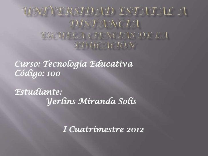 Curso: Tecnología EducativaCódigo: 100Estudiante:       Yerlins Miranda Solís           I Cuatrimestre 2012