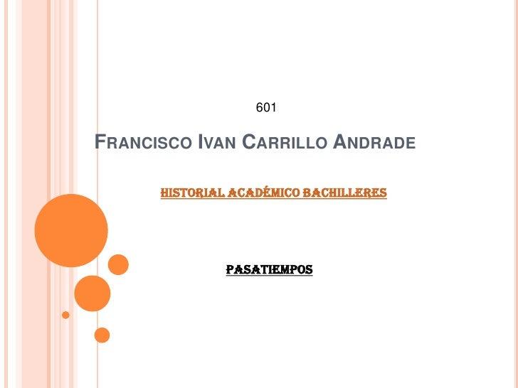 601  FRANCISCO IVAN CARRILLO ANDRADE        Historial Académico bachilleres                   Pasatiempos