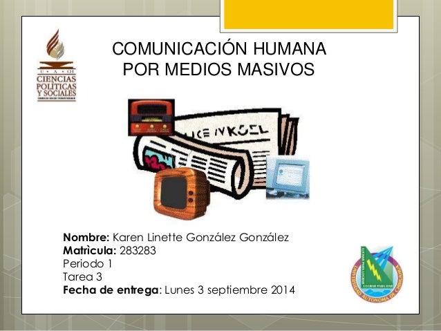 COMUNICACIÓN HUMANA  POR MEDIOS MASIVOS  Nombre: Karen Linette González González  Matrìcula: 283283  Periodo 1  Tarea 3  F...