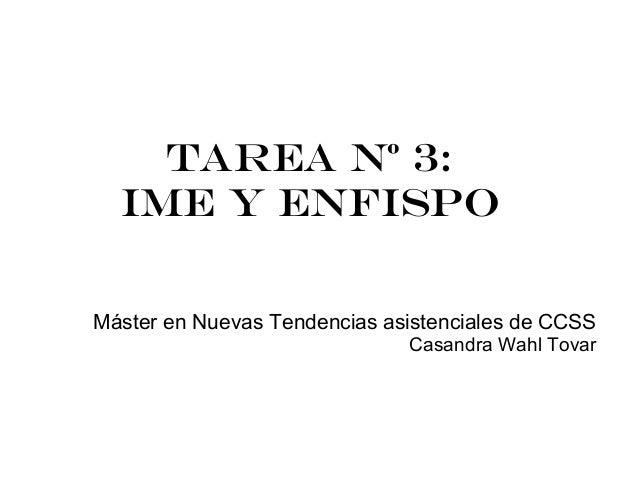 Tarea Nº 3:  IME Y ENFISPOMáster en Nuevas Tendencias asistenciales de CCSS                              Casandra Wahl Tovar