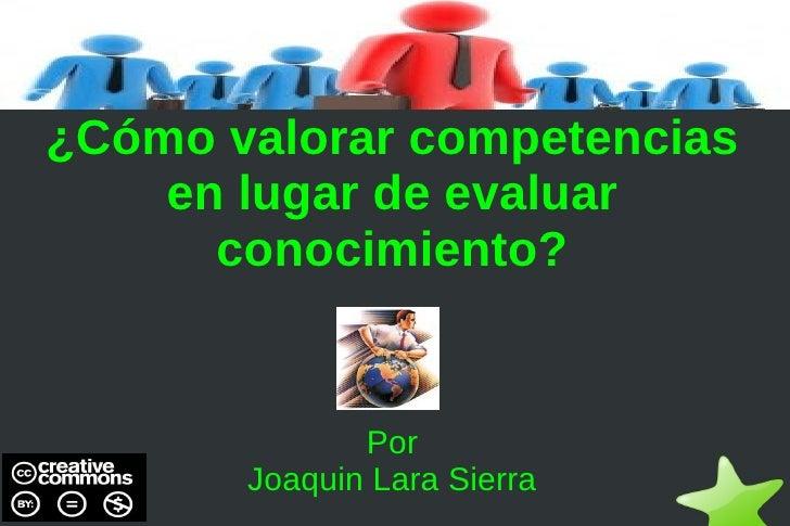 ¿Cómo valorar competencias        en lugar de evaluar          conocimiento?                  Por           Joaquin Lara S...