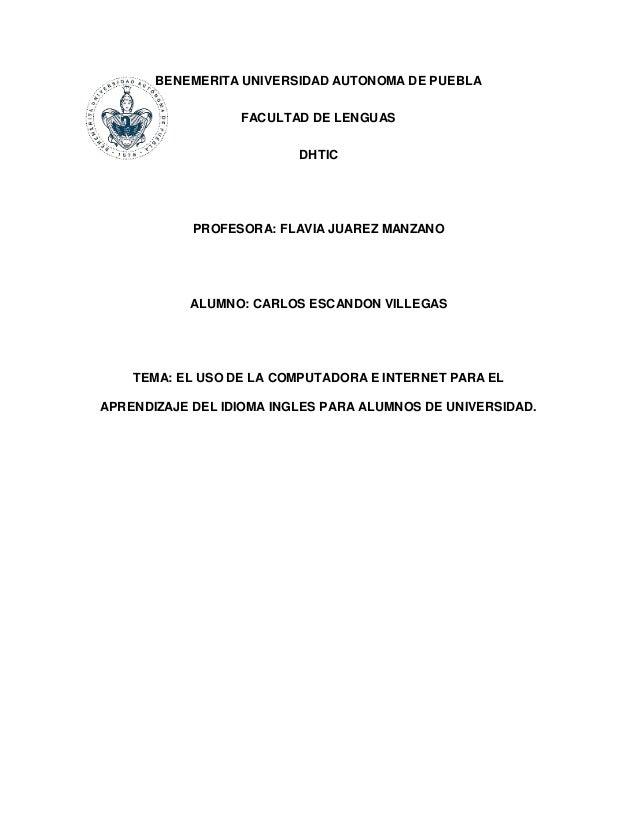 BENEMERITA UNIVERSIDAD AUTONOMA DE PUEBLA FACULTAD DE LENGUAS DHTIC PROFESORA: FLAVIA JUAREZ MANZANO ALUMNO: CARLOS ESCAND...