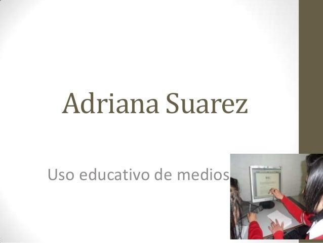 Adriana SuarezUso educativo de medios