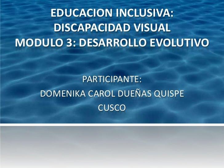 EDUCACION INCLUSIVA:     DISCAPACIDAD VISUALMODULO 3: DESARROLLO EVOLUTIVO          PARTICIPANTE:   DOMENIKA CAROL DUEÑAS ...
