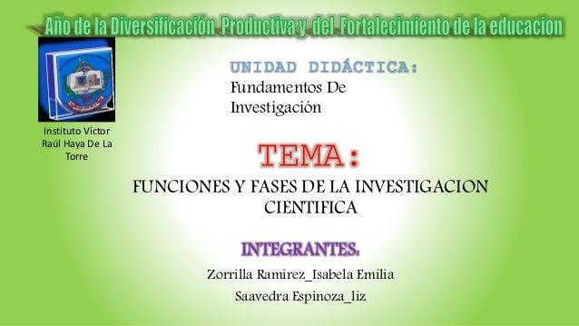 TEMA: FUNCIONES Y FASES DE LA INVESTIGACION CIENTIFICA INTEGRANTES: Zorrilla Ramirez_Isabela Emilia Saavedra Espinoza_liz ...
