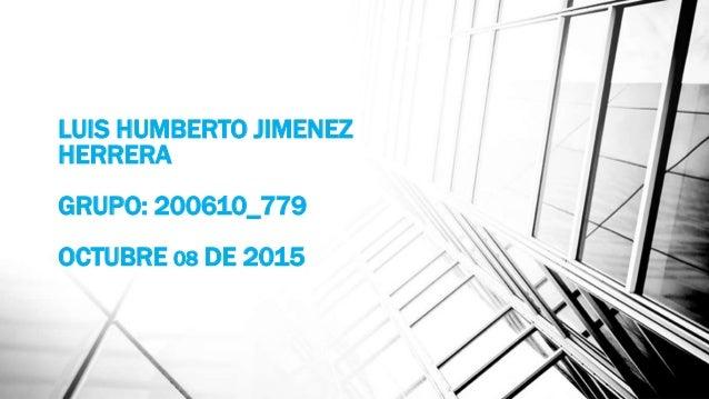 LUIS HUMBERTO JIMENEZ HERRERA GRUPO: 200610_779 OCTUBRE 08 DE 2015