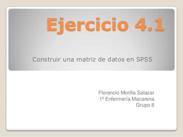 Ejercicio 4.1Construir una matriz de datos en SPSS                    Florencio Morilla Salazar                    1º Enfe...