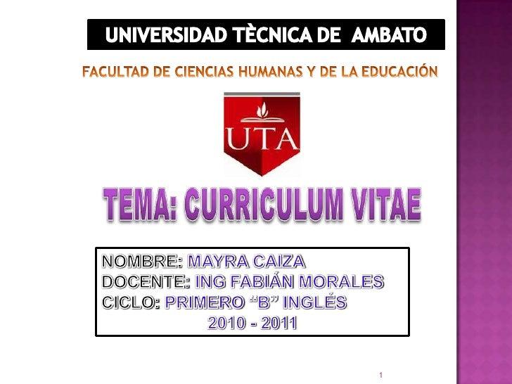UNIVERSIDAD TÈCNICA DE  AMBATO  FACULTAD DE CIENCIAS HUMANAS Y DE LA EDUCACIÓN TEMA: CURRICULUM VITAE NOMBRE: MAYRA CAIZA ...