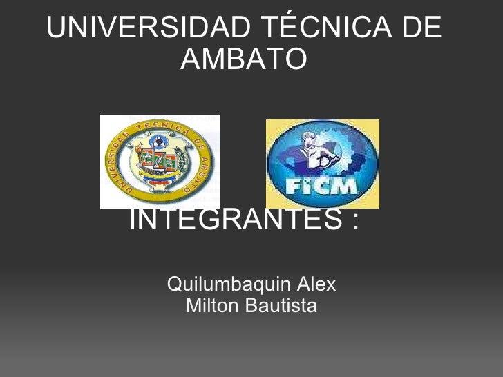 UNIVERSIDAD TÉCNICA DE AMBATO     INTEGRANTES  :  Quilumbaquin Alex Milton Bautista