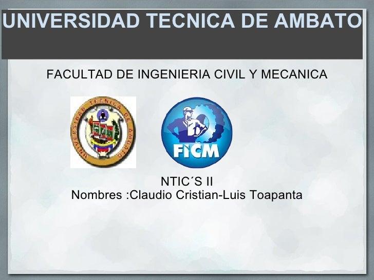 UNIVERSIDAD TECNICA DE AMBATO  <ul><li>FACULTAD DE INGENIERIA CIVIL Y MECANICA </li></ul><ul><li>NTIC´S II </li></ul><ul><...