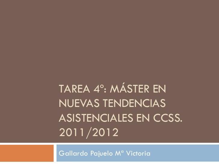 TAREA 4º: MÁSTER ENNUEVAS TENDENCIASASISTENCIALES EN CCSS.2011/2012Gallardo Pajuelo Mª Victoria