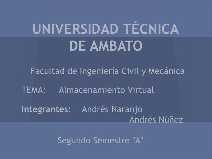 UNIVERSIDAD TÉCNICA       DE AMBATO  Facultad de Ingeniería Civil y MecánicaTEMA:    Almacenamiento VirtualIntegrantes:   ...