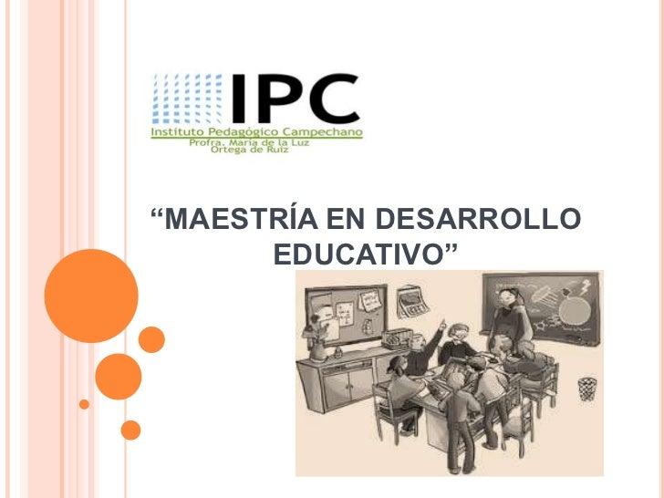 """""""MAESTRÍA EN DESARROLLO      EDUCATIVO"""""""