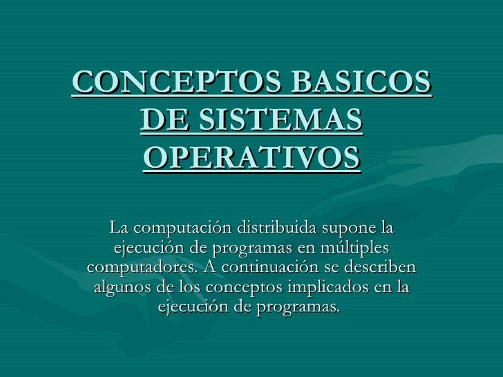 CONCEPTOS BASICOS DE SISTEMAS OPERATIVOS La computación distribuida supone la ejecución de programas en múltiples computad...