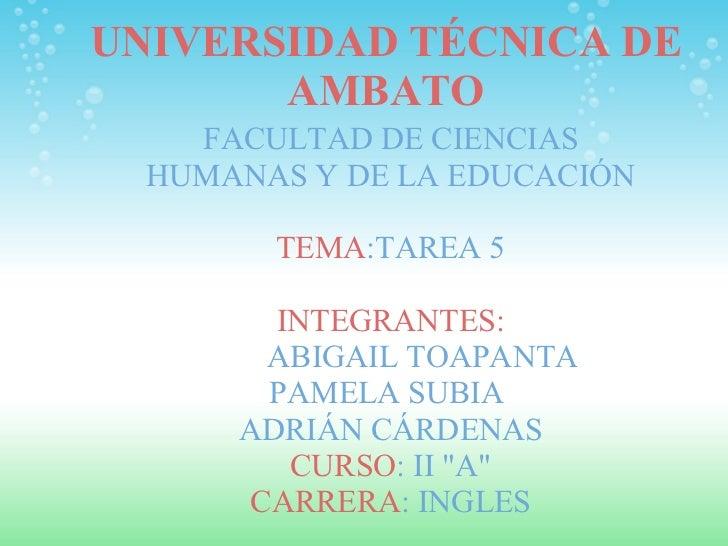UNIVERSIDAD TÉCNICA DE AMBATO FACULTAD DE CIENCIAS HUMANAS Y DE LA EDUCACIÓN  TEMA :TAREA 5  INTEGRANTES:   ABIGA...