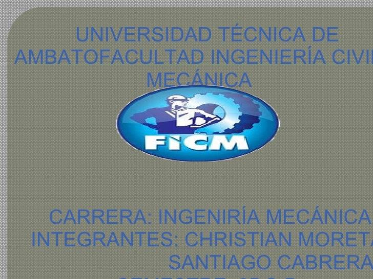 UNIVERSIDAD TÉCNICA DE AMBATOFACULTAD INGENIERÍA CIVIL Y MECÁNICA      CARRERA: INGENIRÍA MECÁNICA INTEGRANTES:...