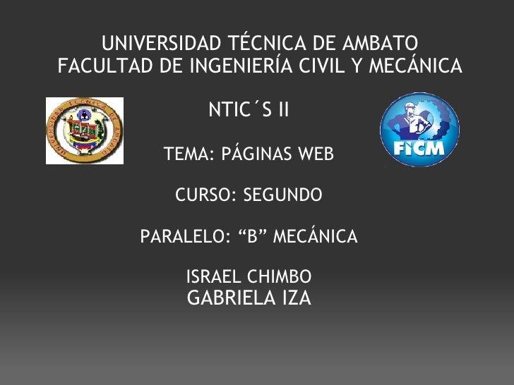 UNIVERSIDAD TÉCNICA DE AMBATO FACULTAD DE INGENIERÍA CIVIL Y MECÁNICA NTIC´S II TEMA: PÁGINAS WEB  CURSO: SEGUNDO  PARAL...