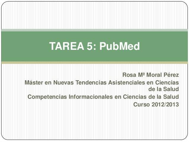 TAREA 5: PubMed                                 Rosa Mª Moral PérezMáster en Nuevas Tendencias Asistenciales en Ciencias  ...