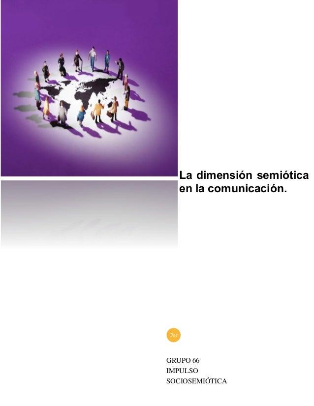 La dimensión semiótica en la comunicación. GRUPO 66 IMPULSO SOCIOSEMIÓTICA Por