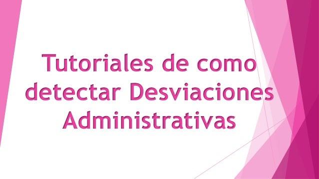 Tutoriales de como detectar Desviaciones Administrativas