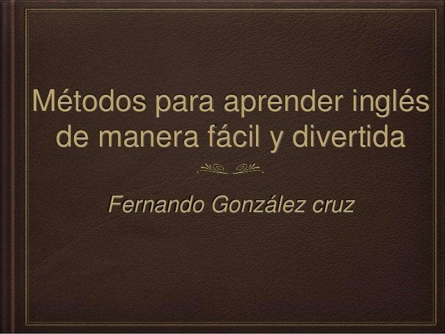 Métodos para aprender inglés de manera fácil y divertida Fernando González cruz