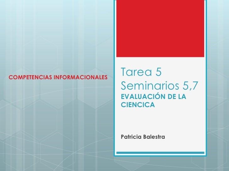 Tarea 5 Seminarios 5,7EVALUACIÓN DE LA CIENCICA<br />Patricia Balestra<br />COMPETENCIAS INFORMACIONALES<br />