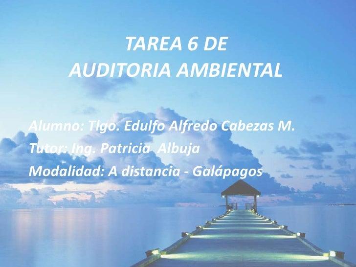 TAREA 6 DE AUDITORIA AMBIENTAL<br />Alumno: Tlgo. Edulfo Alfredo Cabezas M.<br />Tutor: Ing. Patricia  Albuja<br />Modalid...