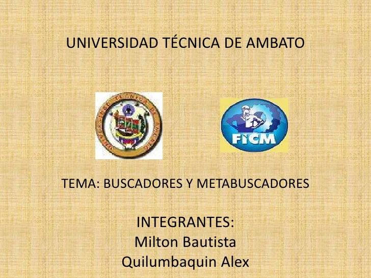 UNIVERSIDAD TÉCNICA DE AMBATOTEMA: BUSCADORES Y METABUSCADORES         INTEGRANTES:         Milton Bautista        Quilumb...