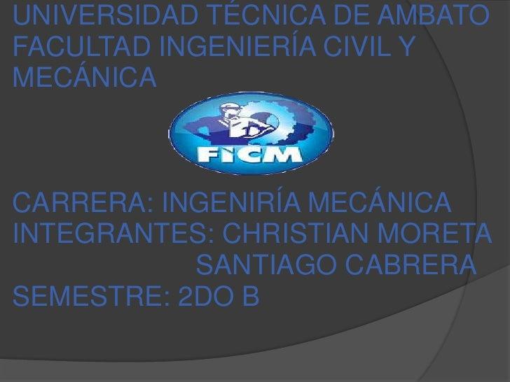 UNIVERSIDAD TÉCNICA DE AMBATOFACULTAD INGENIERÍA CIVIL YMECÁNICACARRERA: INGENIRÍA MECÁNICAINTEGRANTES: CHRISTIAN MORETA  ...