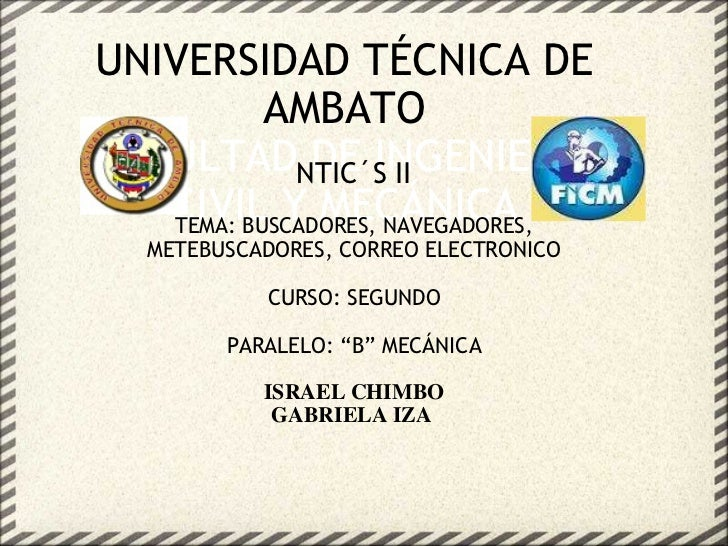 UNIVERSIDAD TÉCNICA DE AMBATO FACULTAD DE INGENIERÍA CIVIL Y MECÁNICA NTIC´S II TEMA: BUSCADORES, NAVEGADORES, METEBUSCADO...