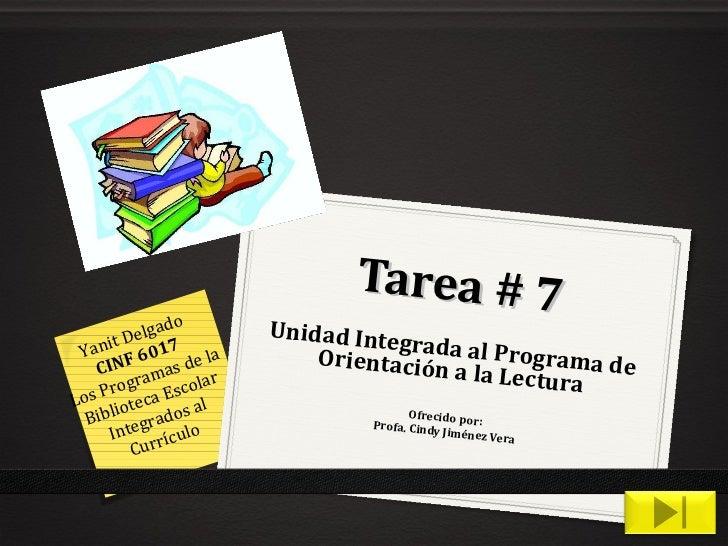 Tarea # 7 Unidad Integrada al Programa de Orientación a la Lectura Ofrecido por: Profa. Cindy Jiménez Vera Yanit Delgado C...