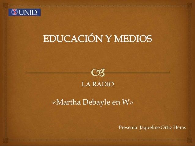 LA RADIO «Martha Debayle en W» Presenta: Jaqueline Ortiz Heras
