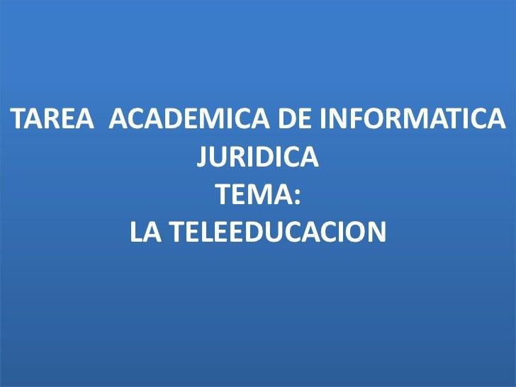 TAREA  ACADEMICA DE INFORMATICA JURIDICATEMA:LA TELEEDUCACION<br />