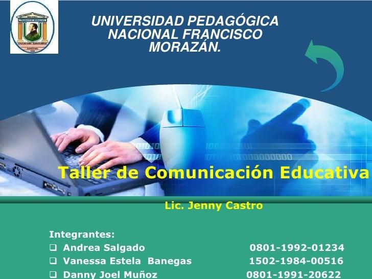 UNIVERSIDAD PEDAGÓGICA NACIONAL FRANCISCO MORAZÁN.<br />Taller de Comunicación Educativa<br />Lic. Jenny Castro<br />Integ...